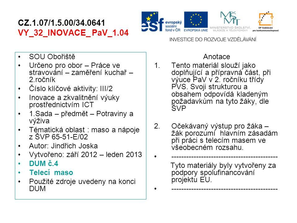 CZ.1.07/1.5.00/34.0641 VY_32_INOVACE_ PaV_1.04 SOU Obořiště Určeno pro obor – Práce ve stravování – zaměření kuchař – 2.ročník Číslo klíčové aktivity: III/2 Inovace a zkvalitnění výuky prostřednictvím ICT 1.Sada – předmět – Potraviny a výživa Tématická oblast : maso a nápoje z ŠVP 65-51-E/02 Autor: Jindřich Joska Vytvořeno: září 2012 – leden 2013 DUM č.4 Telecí maso Použité zdroje uvedeny na konci DUM Anotace 1.Tento materiál slouží jako doplňující a přípravná část, při výuce PaV v 2.