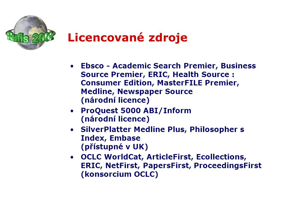 Licencované zdroje Ebsco - Academic Search Premier, Business Source Premier, ERIC, Health Source : Consumer Edition, MasterFILE Premier, Medline, Newspaper Source (národní licence) ProQuest 5000 ABI/Inform (národní licence) SilverPlatter Medline Plus, Philosopher s Index, Embase (přístupné v UK) OCLC WorldCat, ArticleFirst, Ecollections, ERIC, NetFirst, PapersFirst, ProceedingsFirst (konsorcium OCLC)