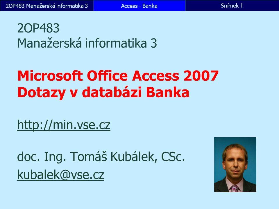 2OP483 Manažerská informatika 3Access - BankaSnímek 1 2OP483 Manažerská informatika 3 Microsoft Office Access 2007 Dotazy v databázi Banka http://min.vse.cz http://min.vse.cz doc.