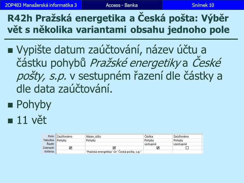 Access - BankaSnímek 102OP483 Manažerská informatika 3 R42h Pražská energetika a Česká pošta: Výběr vět s několika variantami obsahu jednoho pole Vypište datum zaúčtování, název účtu a částku pohybů Pražské energetiky a České pošty, s.p.