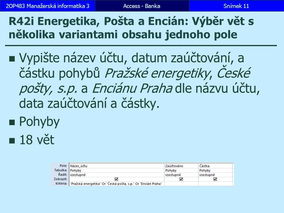 Access - BankaSnímek 112OP483 Manažerská informatika 3 R42i Energetika, Pošta a Encián: Výběr vět s několika variantami obsahu jednoho pole Vypište název účtu, datum zaúčtování, a částku pohybů Pražské energetiky, České pošty, s.p.