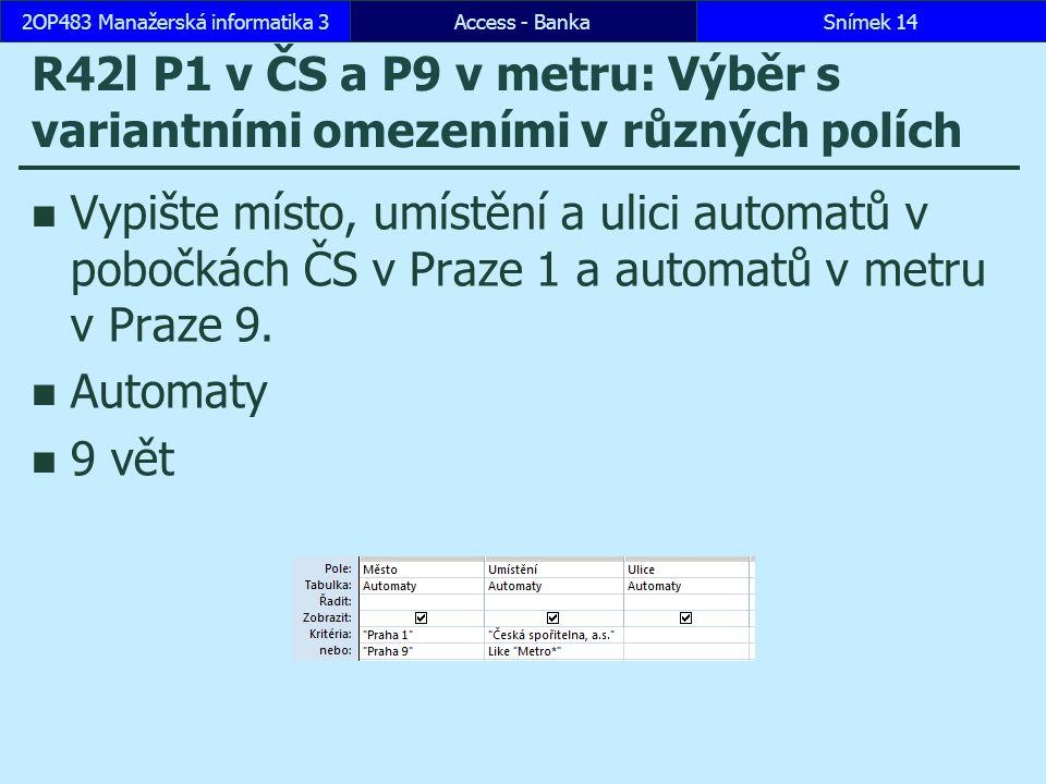 Access - BankaSnímek 142OP483 Manažerská informatika 3 R42l P1 v ČS a P9 v metru: Výběr s variantními omezeními v různých polích Vypište místo, umístění a ulici automatů v pobočkách ČS v Praze 1 a automatů v metru v Praze 9.