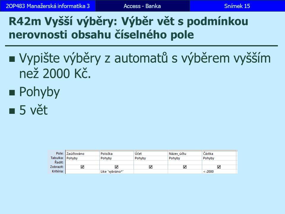 Access - BankaSnímek 152OP483 Manažerská informatika 3 R42m Vyšší výběry: Výběr vět s podmínkou nerovnosti obsahu číselného pole Vypište výběry z automatů s výběrem vyšším než 2000 Kč.
