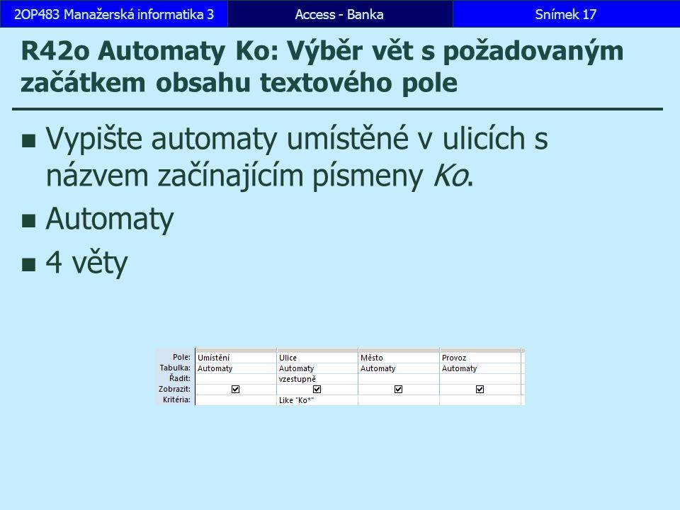 Access - BankaSnímek 172OP483 Manažerská informatika 3 R42o Automaty Ko: Výběr vět s požadovaným začátkem obsahu textového pole Vypište automaty umístěné v ulicích s názvem začínajícím písmeny Ko.