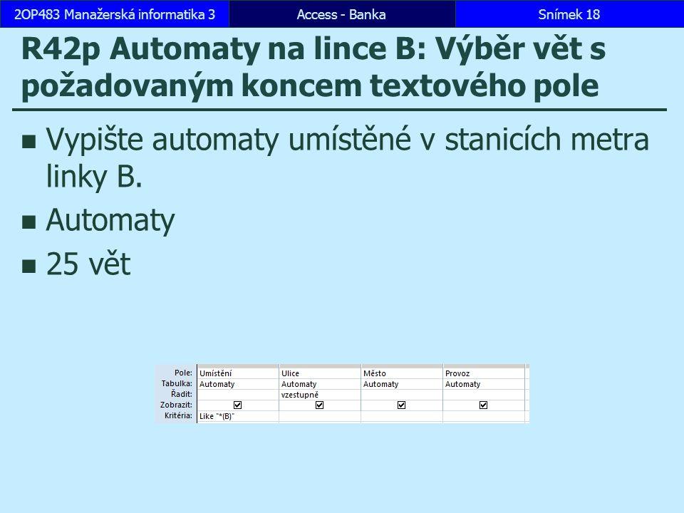 Access - BankaSnímek 182OP483 Manažerská informatika 3 R42p Automaty na lince B: Výběr vět s požadovaným koncem textového pole Vypište automaty umístěné v stanicích metra linky B.