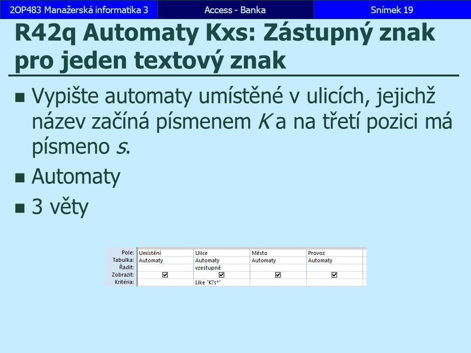 Access - BankaSnímek 192OP483 Manažerská informatika 3 R42q Automaty Kxs: Zástupný znak pro jeden textový znak Vypište automaty umístěné v ulicích, jejichž název začíná písmenem K a na třetí pozici má písmeno s.