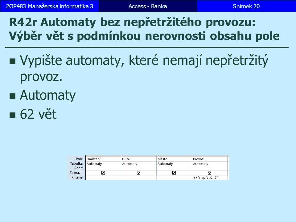 Access - BankaSnímek 202OP483 Manažerská informatika 3 R42r Automaty bez nepřetržitého provozu: Výběr vět s podmínkou nerovnosti obsahu pole Vypište automaty, které nemají nepřetržitý provoz.
