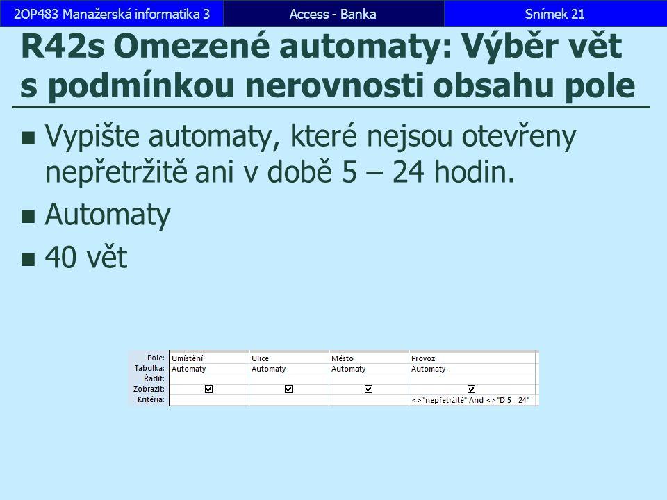 Access - BankaSnímek 212OP483 Manažerská informatika 3 R42s Omezené automaty: Výběr vět s podmínkou nerovnosti obsahu pole Vypište automaty, které nejsou otevřeny nepřetržitě ani v době 5 – 24 hodin.