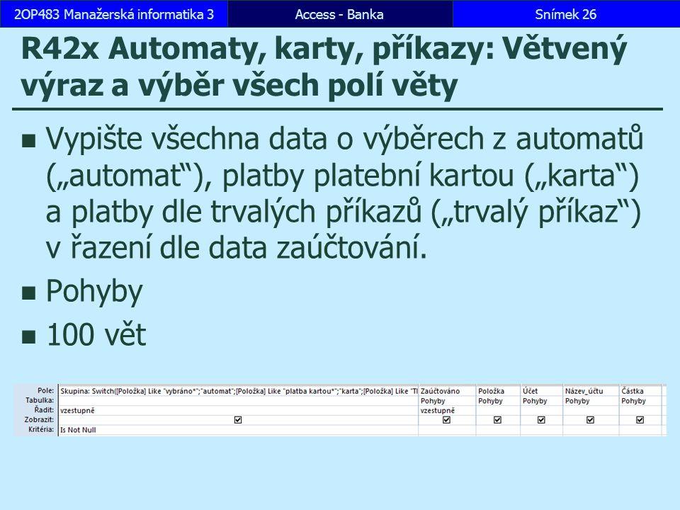 """Access - BankaSnímek 262OP483 Manažerská informatika 3 R42x Automaty, karty, příkazy: Větvený výraz a výběr všech polí věty Vypište všechna data o výběrech z automatů (""""automat ), platby platební kartou (""""karta ) a platby dle trvalých příkazů (""""trvalý příkaz ) v řazení dle data zaúčtování."""