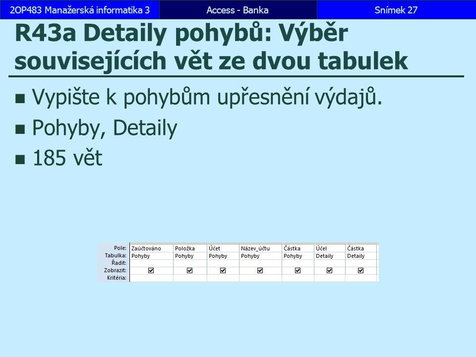 Access - BankaSnímek 272OP483 Manažerská informatika 3 R43a Detaily pohybů: Výběr souvisejících vět ze dvou tabulek Vypište k pohybům upřesnění výdajů.
