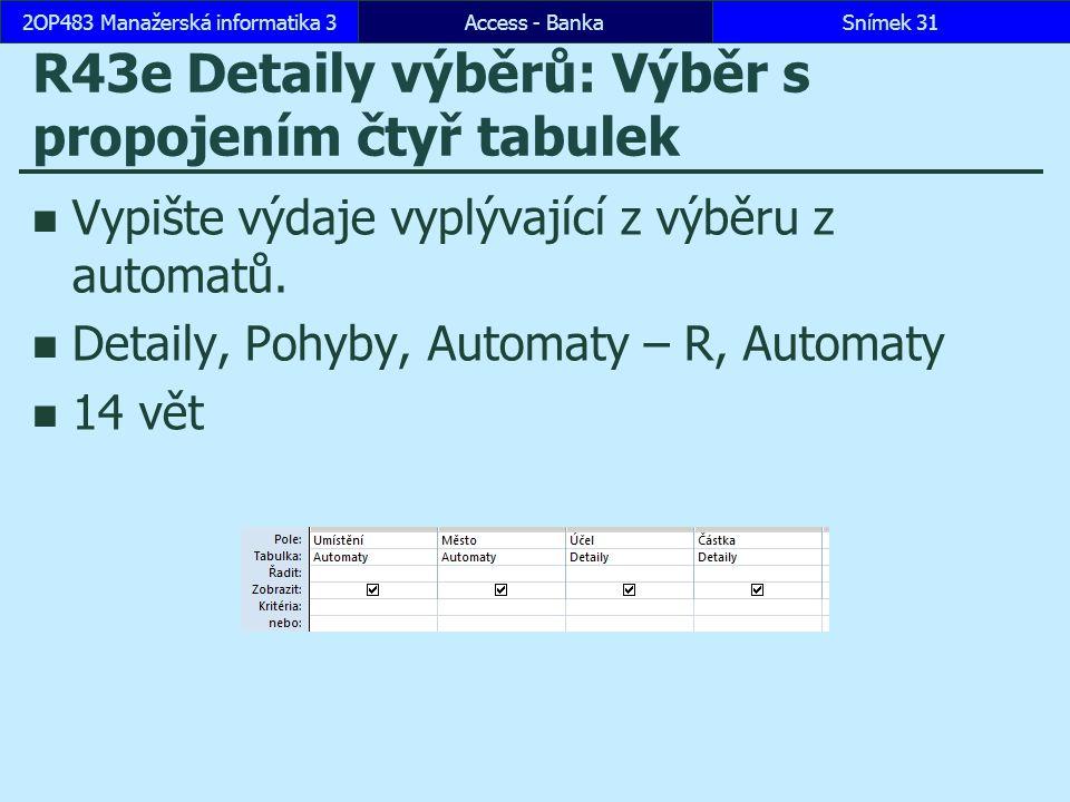 Access - BankaSnímek 312OP483 Manažerská informatika 3 R43e Detaily výběrů: Výběr s propojením čtyř tabulek Vypište výdaje vyplývající z výběru z automatů.