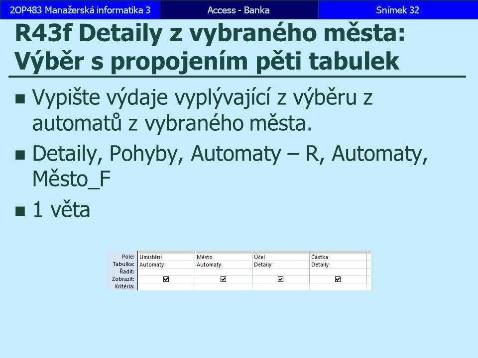 Access - BankaSnímek 322OP483 Manažerská informatika 3 R43f Detaily z vybraného města: Výběr s propojením pěti tabulek Vypište výdaje vyplývající z výběru z automatů z vybraného města.