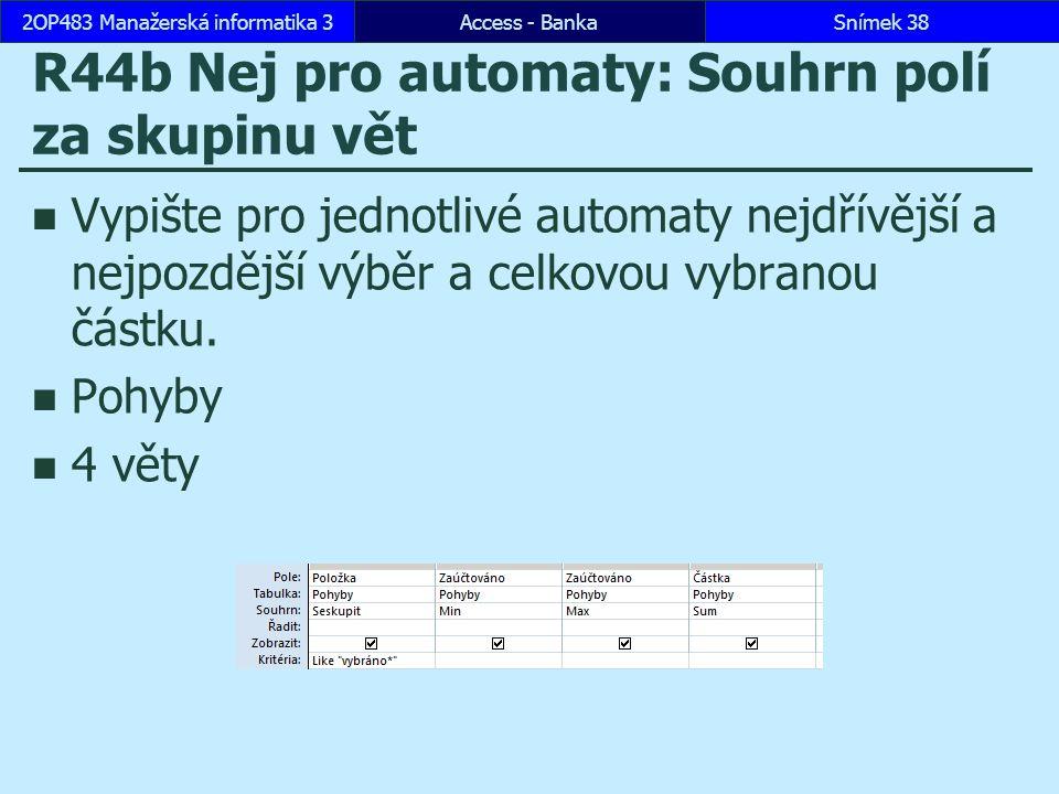 Access - BankaSnímek 382OP483 Manažerská informatika 3 R44b Nej pro automaty: Souhrn polí za skupinu vět Vypište pro jednotlivé automaty nejdřívější a nejpozdější výběr a celkovou vybranou částku.