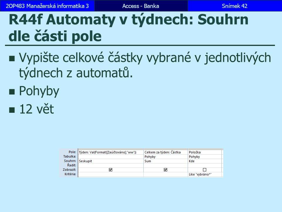 Access - BankaSnímek 422OP483 Manažerská informatika 3 R44f Automaty v týdnech: Souhrn dle části pole Vypište celkové částky vybrané v jednotlivých týdnech z automatů.