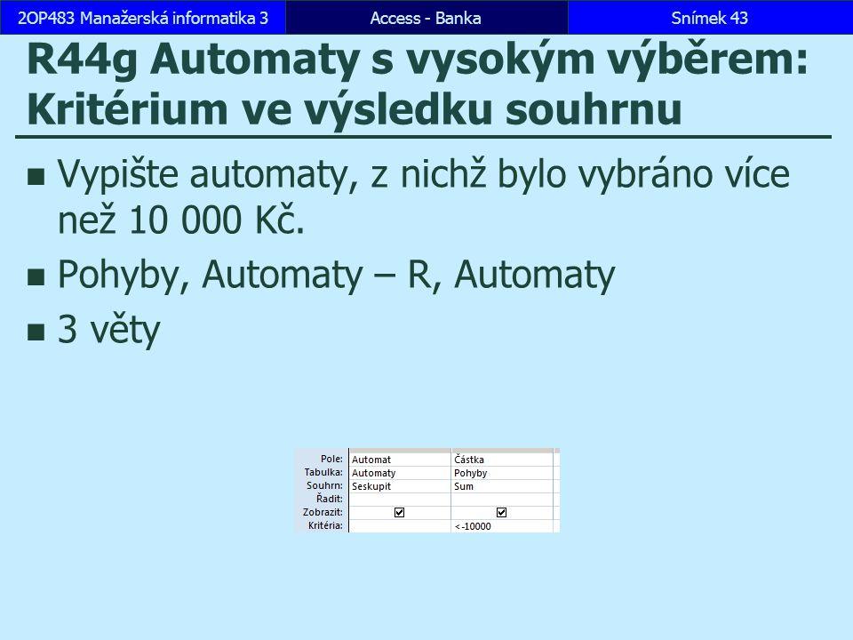 Access - BankaSnímek 432OP483 Manažerská informatika 3 R44g Automaty s vysokým výběrem: Kritérium ve výsledku souhrnu Vypište automaty, z nichž bylo vybráno více než 10 000 Kč.