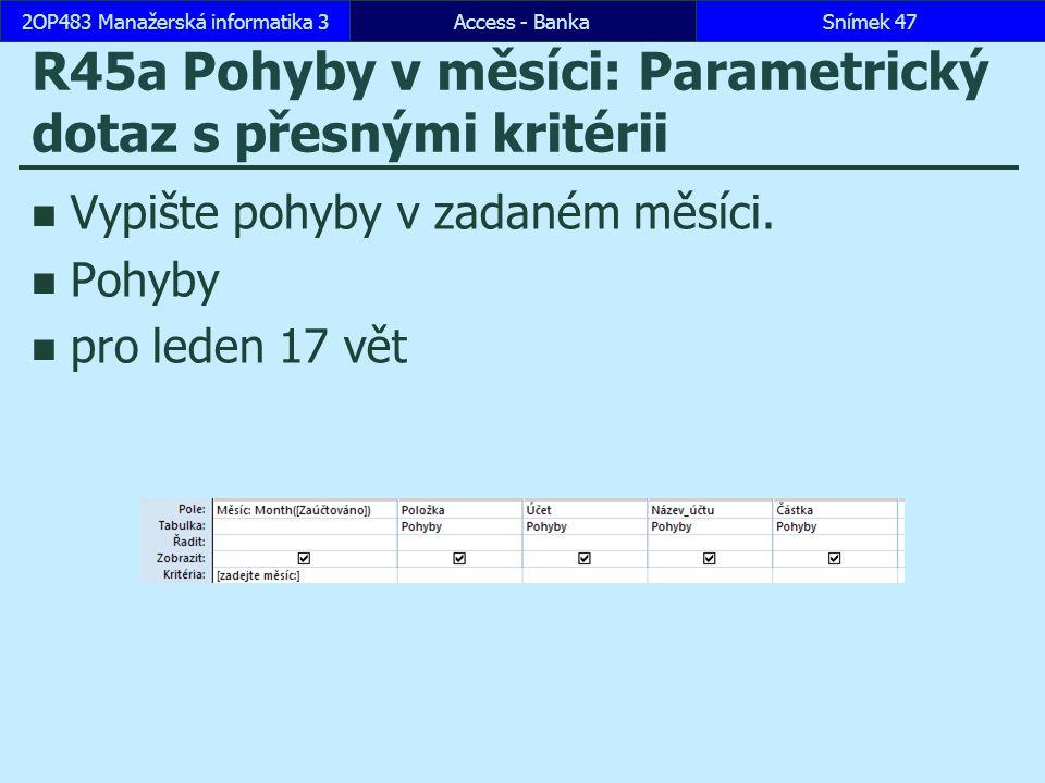 Access - BankaSnímek 472OP483 Manažerská informatika 3 R45a Pohyby v měsíci: Parametrický dotaz s přesnými kritérii Vypište pohyby v zadaném měsíci.