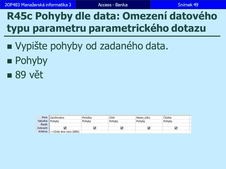 Access - BankaSnímek 492OP483 Manažerská informatika 3 R45c Pohyby dle data: Omezení datového typu parametru parametrického dotazu Vypište pohyby od zadaného data.