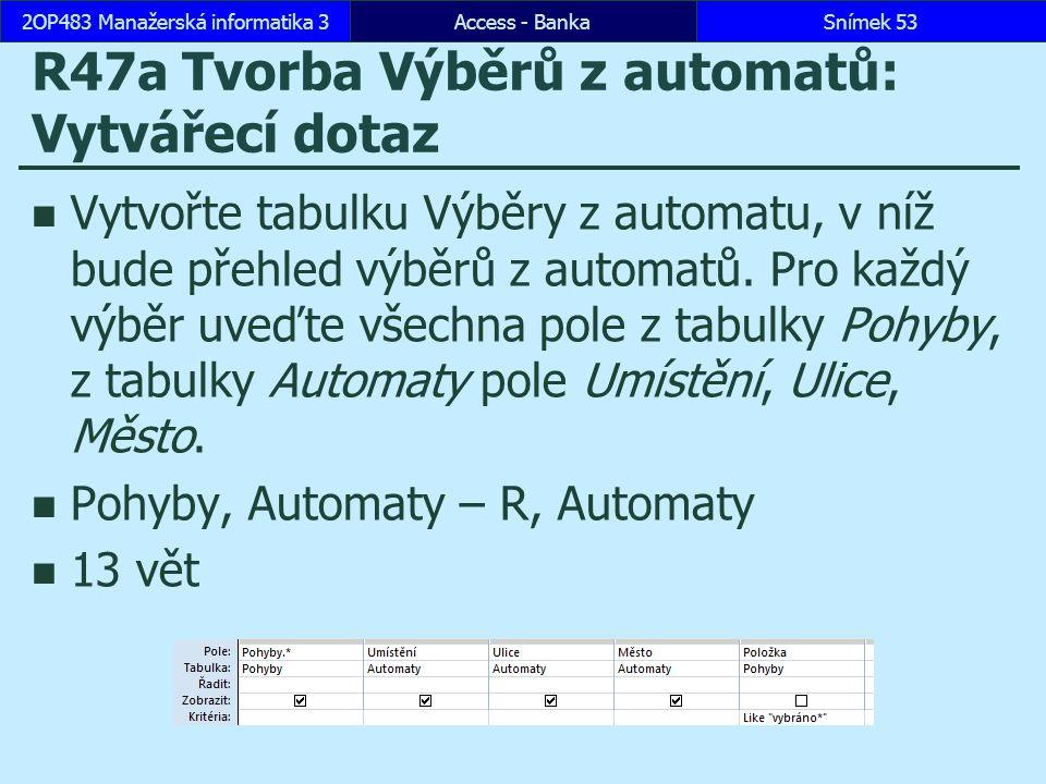Access - BankaSnímek 532OP483 Manažerská informatika 3 R47a Tvorba Výběrů z automatů: Vytvářecí dotaz Vytvořte tabulku Výběry z automatu, v níž bude přehled výběrů z automatů.