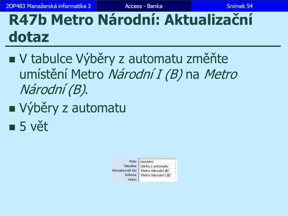 Access - BankaSnímek 542OP483 Manažerská informatika 3 R47b Metro Národní: Aktualizační dotaz V tabulce Výběry z automatu změňte umístění Metro Národní I (B) na Metro Národní (B).