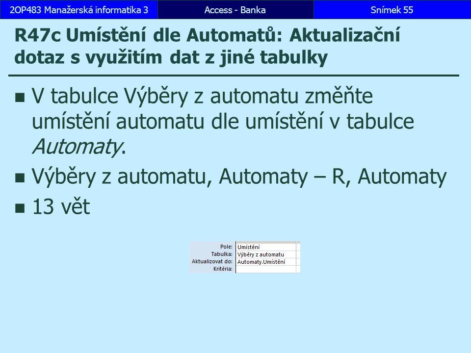 Access - BankaSnímek 552OP483 Manažerská informatika 3 R47c Umístění dle Automatů: Aktualizační dotaz s využitím dat z jiné tabulky V tabulce Výběry z automatu změňte umístění automatu dle umístění v tabulce Automaty.