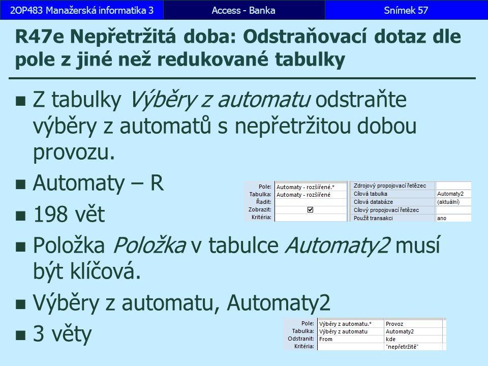 Access - BankaSnímek 572OP483 Manažerská informatika 3 R47e Nepřetržitá doba: Odstraňovací dotaz dle pole z jiné než redukované tabulky Z tabulky Výběry z automatu odstraňte výběry z automatů s nepřetržitou dobou provozu.