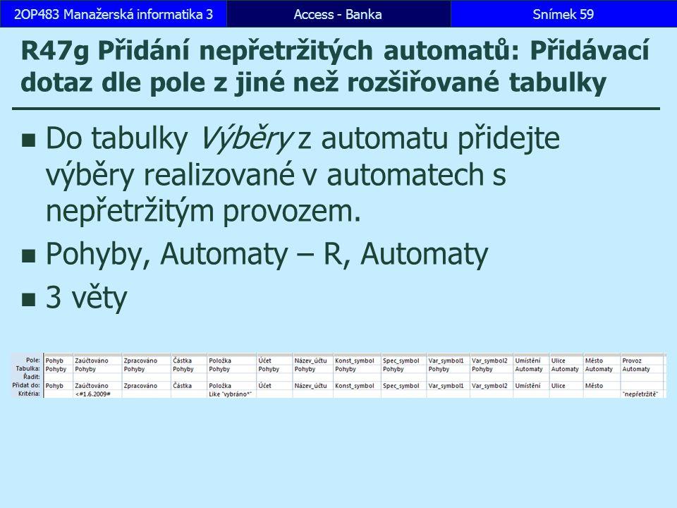 Access - BankaSnímek 592OP483 Manažerská informatika 3 R47g Přidání nepřetržitých automatů: Přidávací dotaz dle pole z jiné než rozšiřované tabulky Do tabulky Výběry z automatu přidejte výběry realizované v automatech s nepřetržitým provozem.