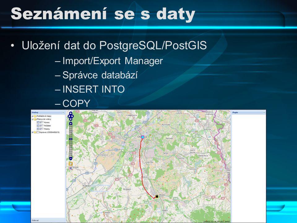 Seznámení se s daty Uložení dat do PostgreSQL/PostGIS –Import/Export Manager –Správce databází –INSERT INTO –COPY