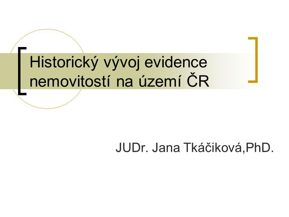Historický vývoj evidence nemovitostí na území ČR JUDr. Jana Tkáčiková,PhD.