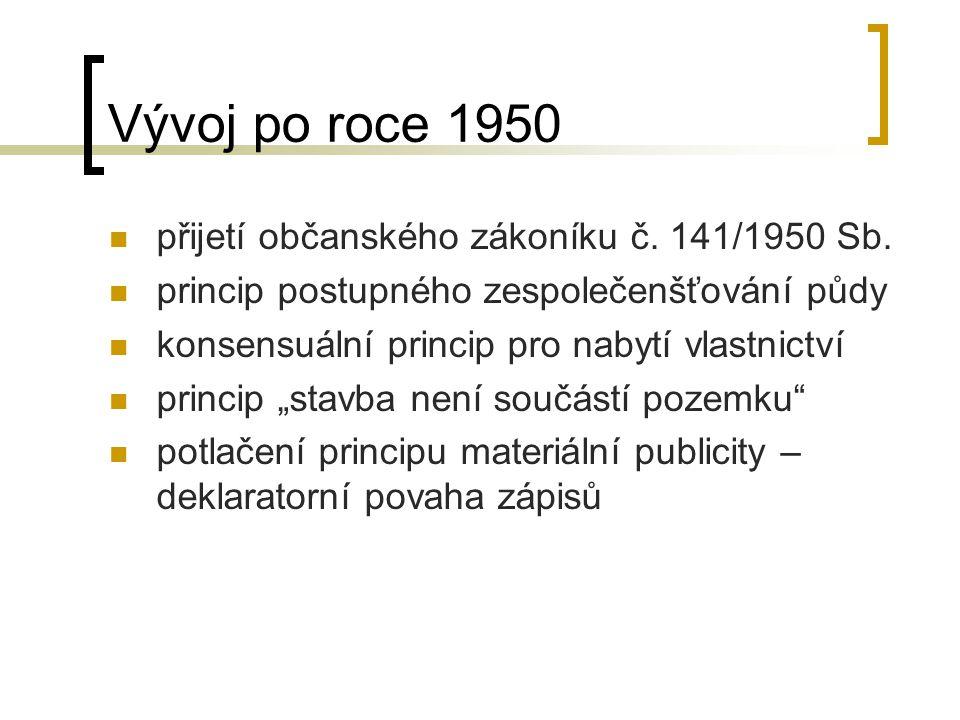 Vývoj po roce 1950 přijetí občanského zákoníku č. 141/1950 Sb. princip postupného zespolečenšťování půdy konsensuální princip pro nabytí vlastnictví p