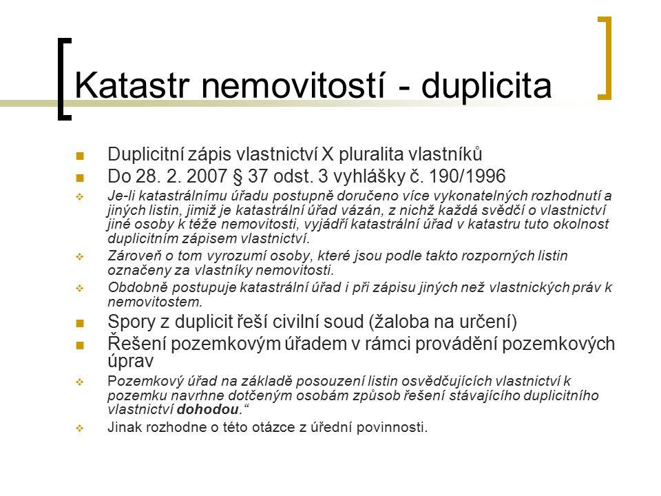 Katastr nemovitostí - duplicita Duplicitní zápis vlastnictví X pluralita vlastníků Do 28. 2. 2007 § 37 odst. 3 vyhlášky č. 190/1996  Je-li katastráln