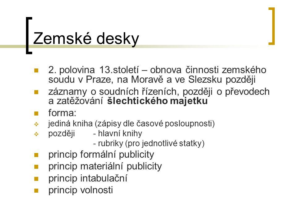 Zemské desky 2. polovina 13.století – obnova činnosti zemského soudu v Praze, na Moravě a ve Slezsku později záznamy o soudních řízeních, později o př