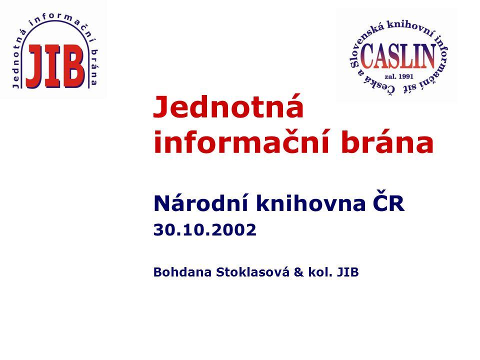 Jednotná informační brána Národní knihovna ČR 30.10.2002 Bohdana Stoklasová & kol. JIB