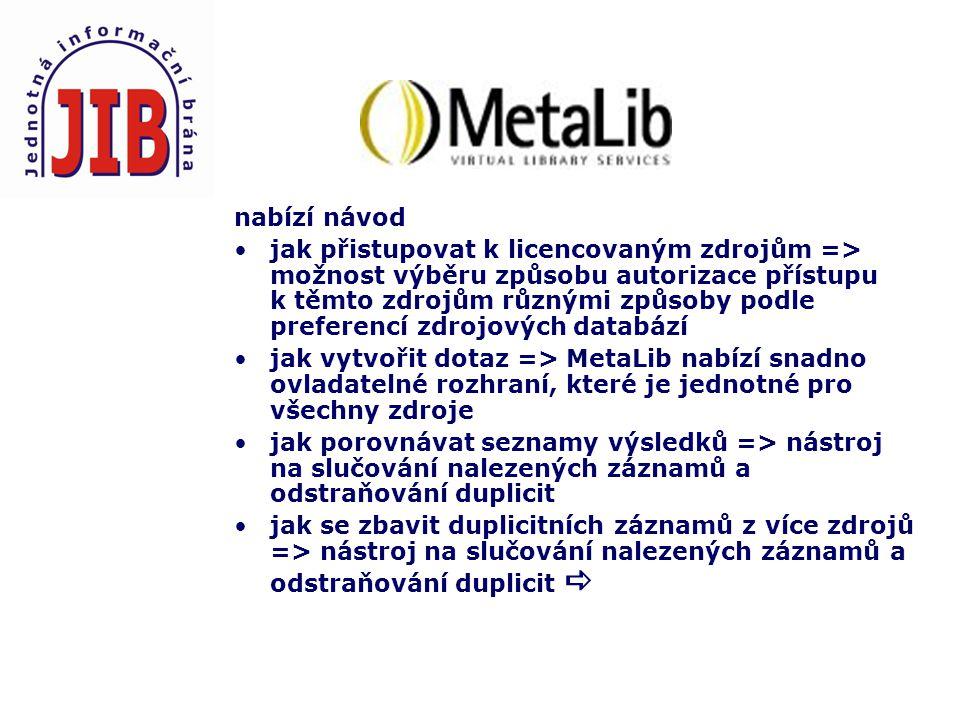 nabízí návod jak přistupovat k licencovaným zdrojům => možnost výběru způsobu autorizace přístupu k těmto zdrojům různými způsoby podle preferencí zdrojových databází jak vytvořit dotaz => MetaLib nabízí snadno ovladatelné rozhraní, které je jednotné pro všechny zdroje jak porovnávat seznamy výsledků => nástroj na slučování nalezených záznamů a odstraňování duplicit jak se zbavit duplicitních záznamů z více zdrojů => nástroj na slučování nalezených záznamů a odstraňování duplicit 