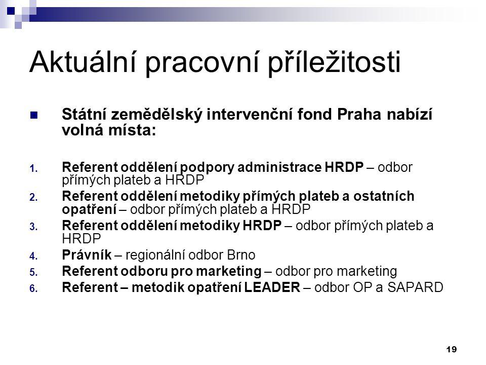19 Aktuální pracovní příležitosti Státní zemědělský intervenční fond Praha nabízí volná místa: 1. Referent oddělení podpory administrace HRDP – odbor