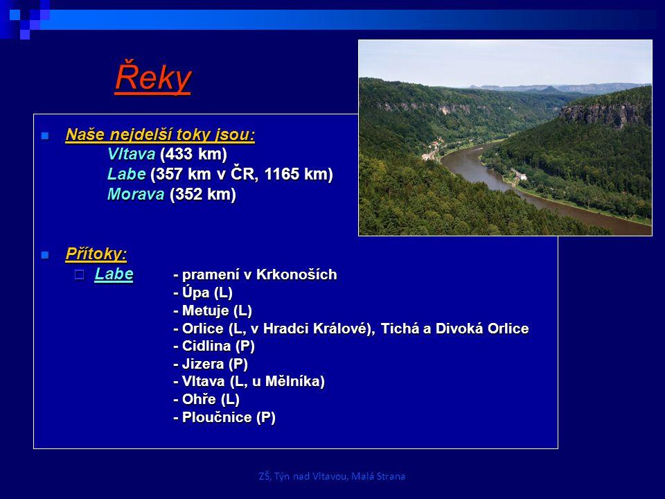 Řeky Naše nejdelší toky jsou: Naše nejdelší toky jsou: Vltava (433 km) Labe (357 km v ČR, 1165 km) Morava (352 km) Přítoky: Přítoky:  Labe - pramení v Krkonoších - Úpa (L) - Metuje (L) - Orlice (L, v Hradci Králové), Tichá a Divoká Orlice - Cidlina (P) - Jizera (P) - Vltava (L, u Mělníka) - Ohře (L) - Ploučnice (P) ZŠ, Týn nad Vltavou, Malá Strana