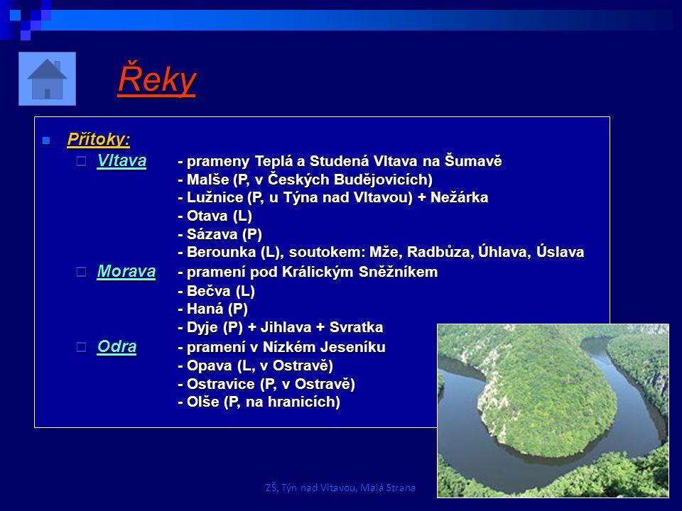 Řeky Přítoky: Přítoky:  Vltava - prameny Teplá a Studená Vltava na Šumavě - Malše (P, v Českých Budějovicích) - Lužnice (P, u Týna nad Vltavou) + Nežárka - Otava (L) - Sázava (P) - Berounka (L), soutokem: Mže, Radbůza, Úhlava, Úslava  Morava - pramení pod Králickým Sněžníkem - Bečva (L) - Haná (P) - Dyje (P) + Jihlava + Svratka  Odra - pramení v Nízkém Jeseníku - Opava (L, v Ostravě) - Ostravice (P, v Ostravě) - Olše (P, na hranicích) ZŠ, Týn nad Vltavou, Malá Strana