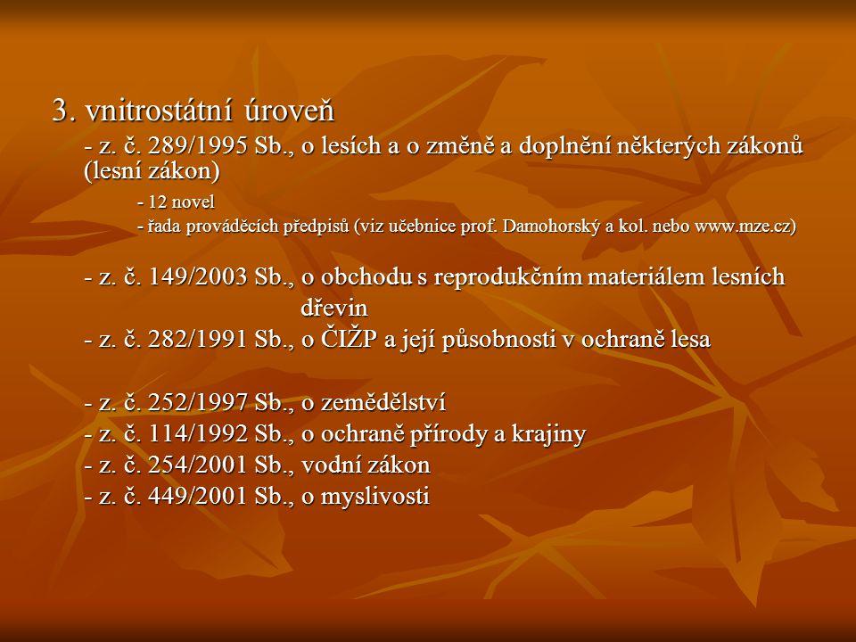 3. vnitrostátní úroveň - z. č. 289/1995 Sb., o lesích a o změně a doplnění některých zákonů (lesní zákon) - 12 novel - řada prováděcích předpisů (viz