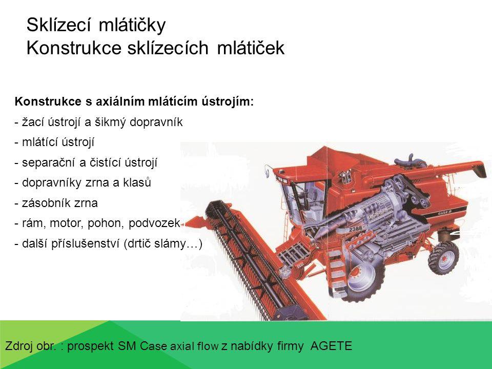 Sklízecí mlátičky Konstrukce sklízecích mlátiček Konstrukce s hybridním mlátícím ústrojím: - žací ústrojí a šikmý dopravník - radiální mlátící ústrojí - rotační separátor - čistící ústrojí - dopravníky zrna a klasů - zásobník zrna - rám, motor, pohon, podvozek - další příslušenství (drtič slámy…) Zdroj obr.