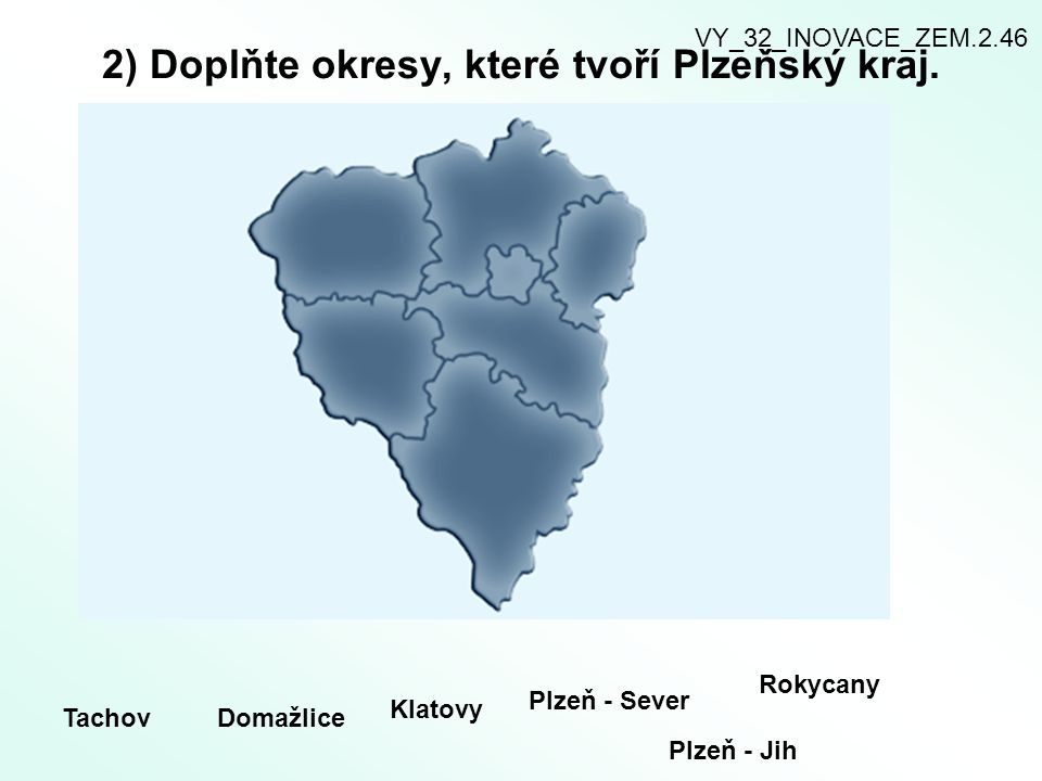 2) Doplňte okresy, které tvoří Plzeňský kraj. TachovDomažlice Klatovy Plzeň - Sever Plzeň - Jih Rokycany VY_32_INOVACE_ZEM.2.46