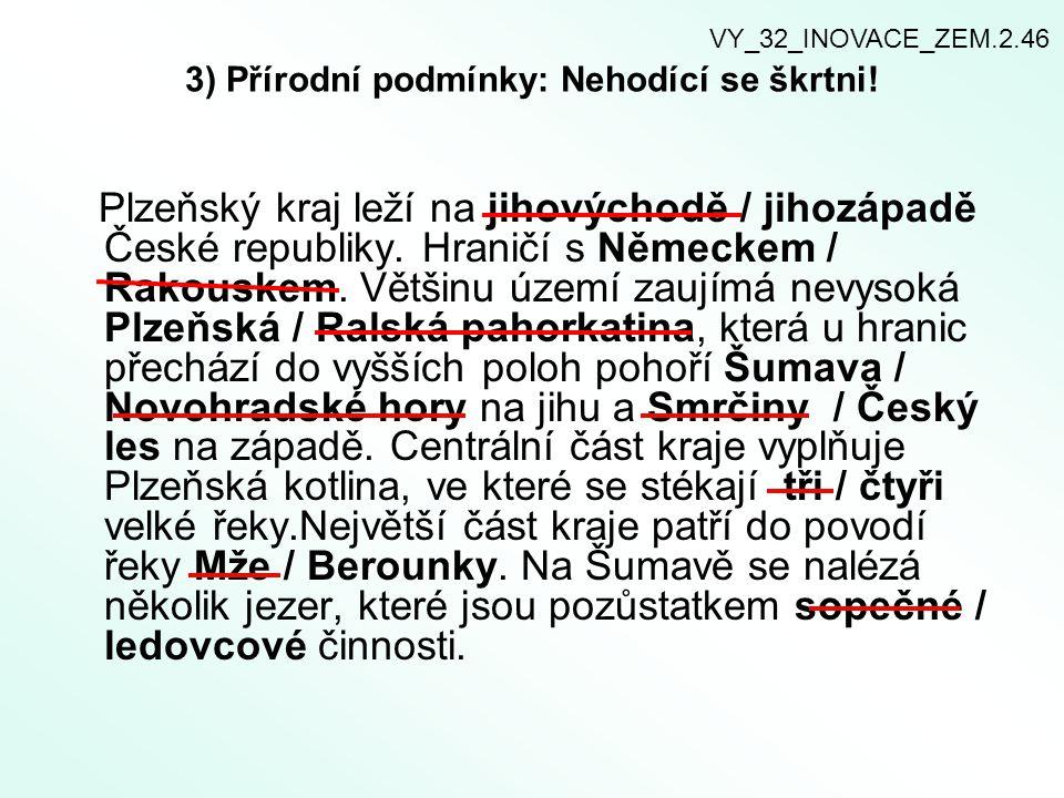 3) Přírodní podmínky: Nehodící se škrtni! Plzeňský kraj leží na jihovýchodě / jihozápadě České republiky. Hraničí s Německem / Rakouskem. Většinu územ