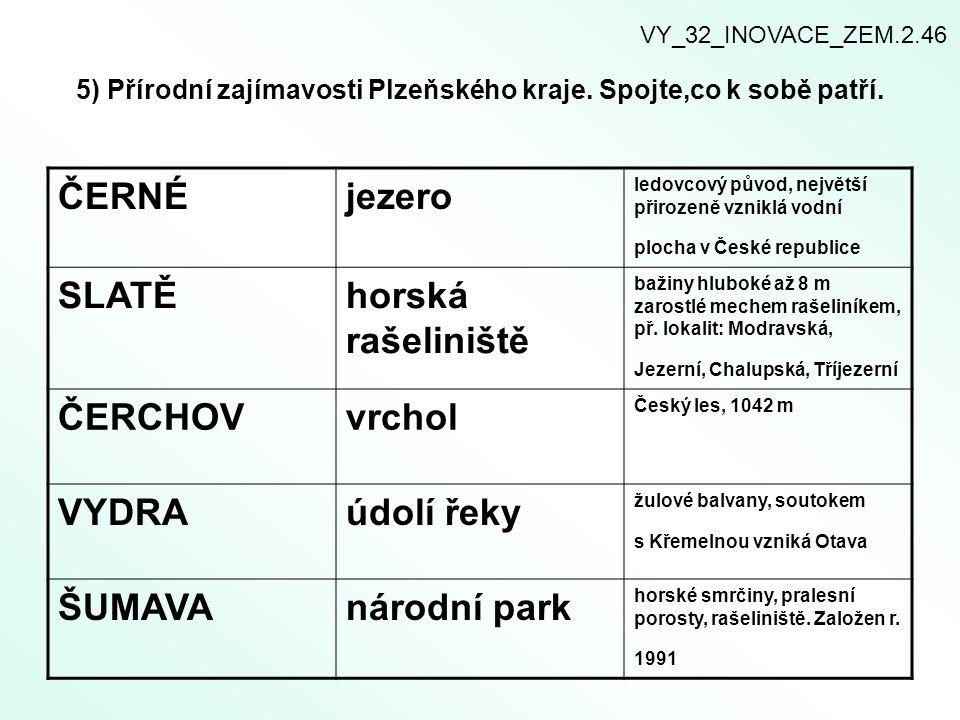 5) Přírodní zajímavosti Plzeňského kraje. Spojte,co k sobě patří. ČERNÉjezero ledovcový původ, největší přirozeně vzniklá vodní plocha v České republi