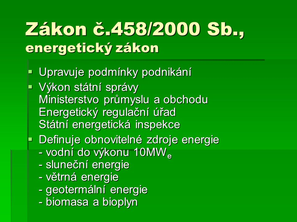 Zákon č.458/2000 Sb., energetický zákon  Upravuje podmínky podnikání  Výkon státní správy Ministerstvo průmyslu a obchodu Energetický regulační úřad Státní energetická inspekce  Definuje obnovitelné zdroje energie - vodní do výkonu 10MW e - sluneční energie - větrná energie - geotermální energie - biomasa a bioplyn