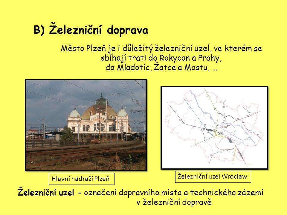 B) Železniční doprava Město Plzeň je i důležitý železniční uzel, ve kterém se sbíhají trati do Rokycan a Prahy, do Mladotic, Žatce a Mostu, … označení