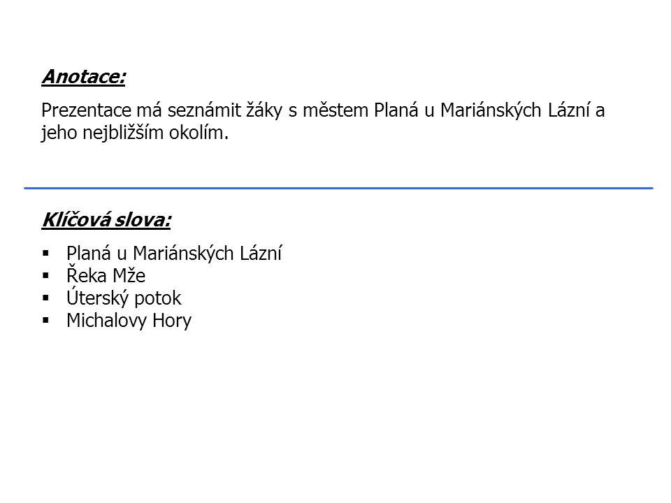 Klíčová slova:  Planá u Mariánských Lázní  Řeka Mže  Úterský potok  Michalovy Hory Anotace: Prezentace má seznámit žáky s městem Planá u Mariánských Lázní a jeho nejbližším okolím.