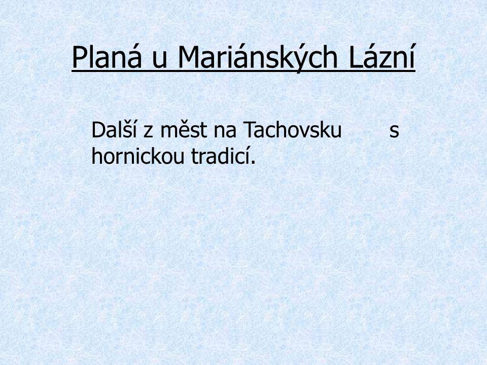Planá u Mariánských Lázní Další z měst na Tachovsku s hornickou tradicí.
