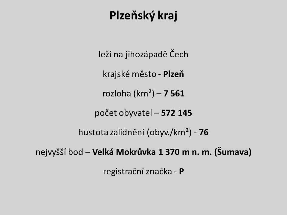 Plzeňský kraj leží na jihozápadě Čech krajské město - Plzeň rozloha (km²) – 7 561 počet obyvatel – 572 145 hustota zalidnění (obyv./km²) - 76 nejvyšší bod – Velká Mokrůvka 1 370 m n.