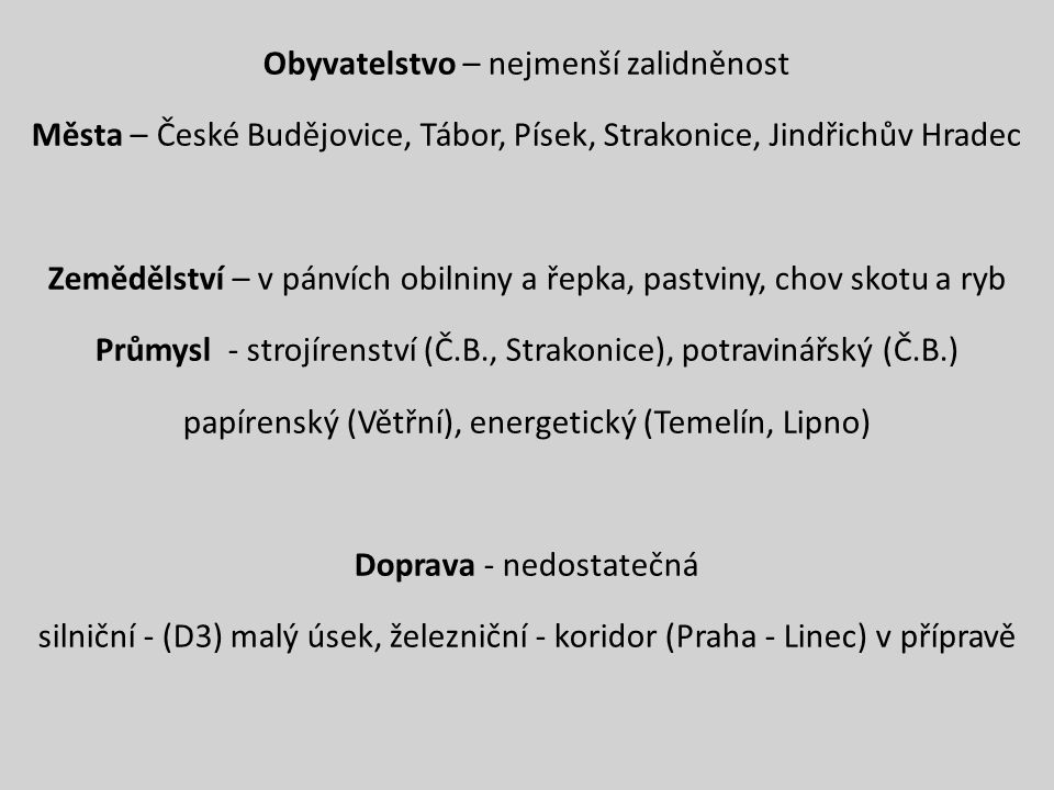 Obyvatelstvo – nejmenší zalidněnost Města – České Budějovice, Tábor, Písek, Strakonice, Jindřichův Hradec Zemědělství – v pánvích obilniny a řepka, pastviny, chov skotu a ryb Průmysl - strojírenství (Č.B., Strakonice), potravinářský (Č.B.) papírenský (Větřní), energetický (Temelín, Lipno) Doprava - nedostatečná silniční - (D3) malý úsek, železniční - koridor (Praha - Linec) v přípravě