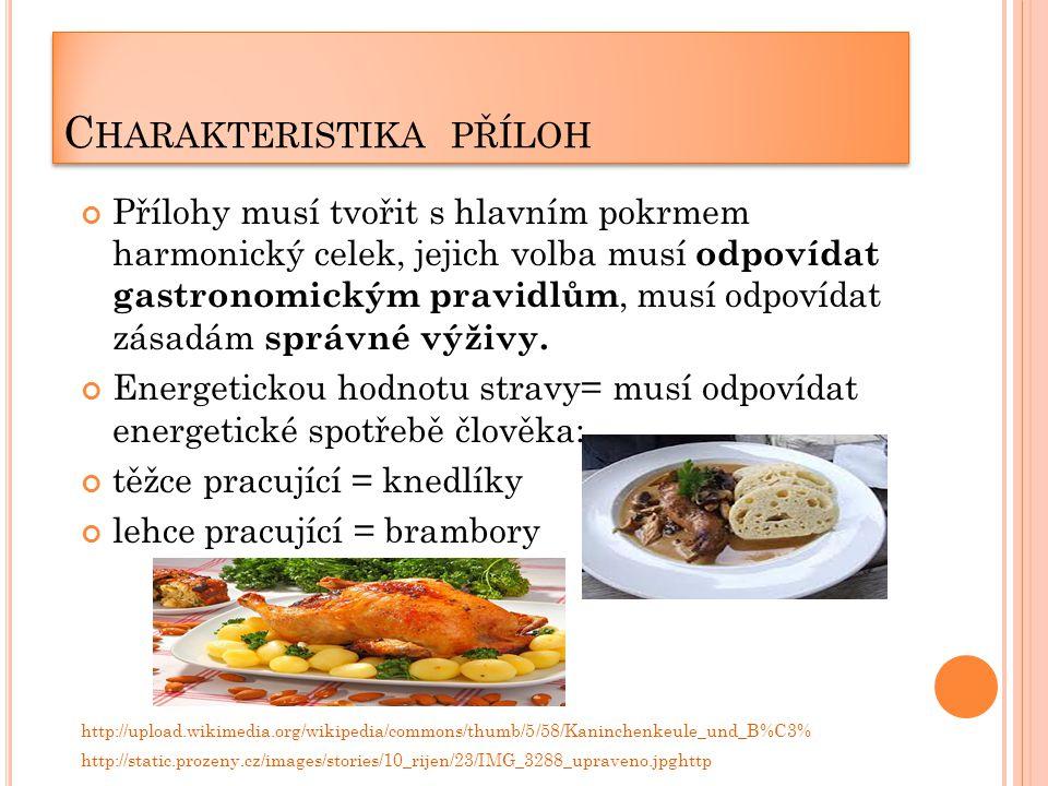 C HARAKTERISTIKA PŘÍLOH Při přípravě se snažíme vybírat šetrné tepelné způsoby, někdy se příloha může podávat i syrová, zvláště v poslední době, s tím jak se zvedla váha některých masitých výrobků, mnoho lidí si pokrm doplňuje pouze salátem, který zde plní roli přílohy.