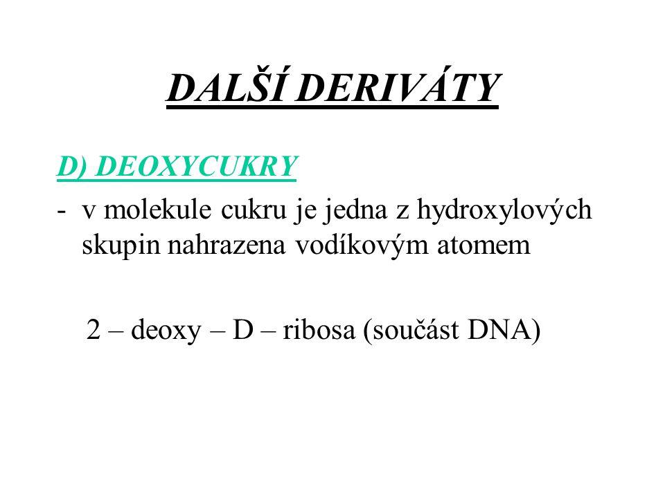 DALŠÍ DERIVÁTY D) DEOXYCUKRY -v molekule cukru je jedna z hydroxylových skupin nahrazena vodíkovým atomem 2 – deoxy – D – ribosa (součást DNA)