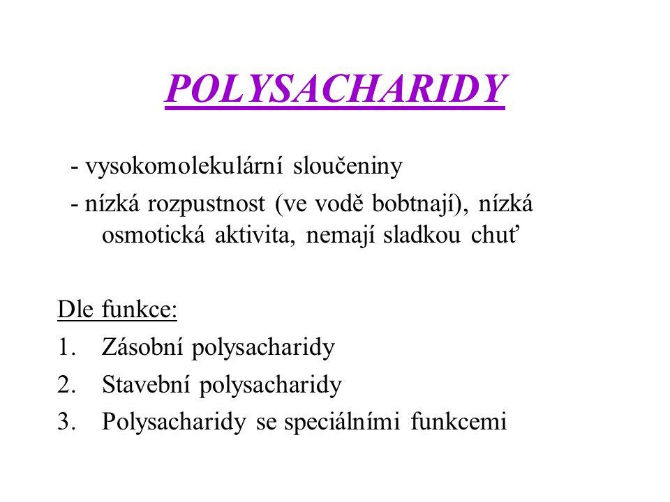 POLYSACHARIDY - vysokomolekulární sloučeniny - nízká rozpustnost (ve vodě bobtnají), nízká osmotická aktivita, nemají sladkou chuť Dle funkce: 1.Zásob